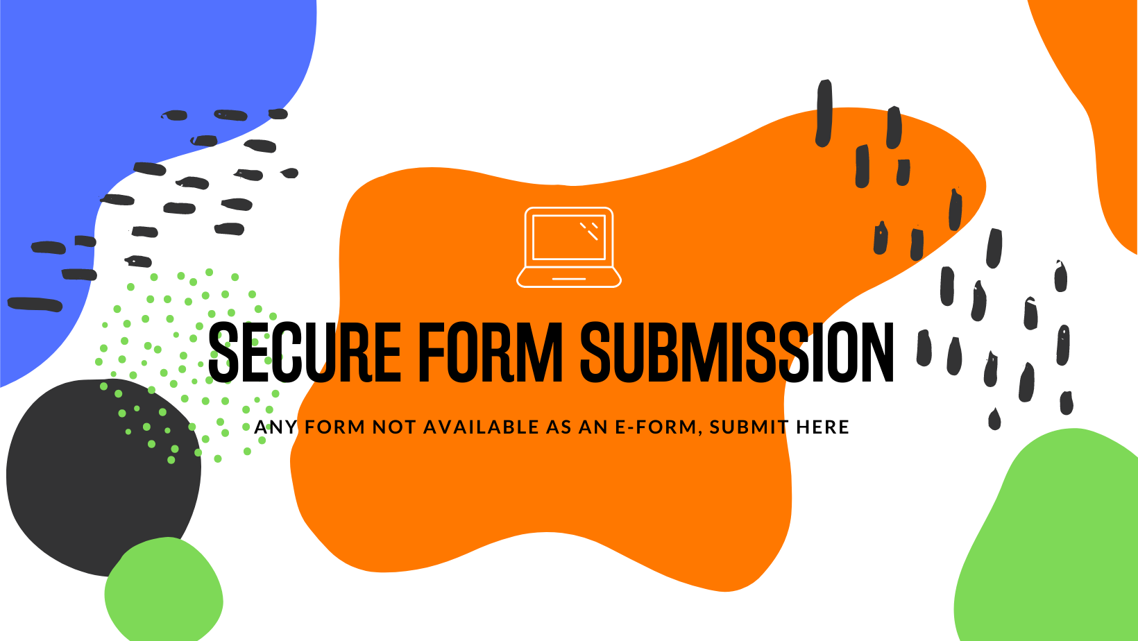Secure Form Submission, any form not available as an e-form, submit here