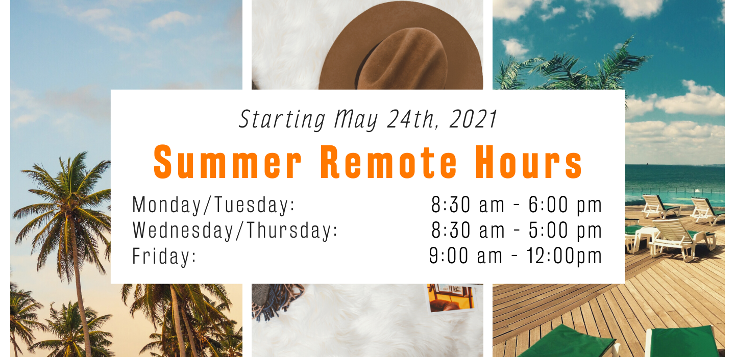 Starting May 24th, Summer Remote Hours, M/T 8:30-6, T/W 8:30-5, F 9-12